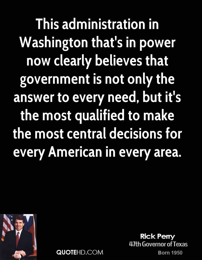 This administration in Washington that's in power now clearly believes that government is not only the answer to every need, but it's the most qualified to make the most central decisions for every American in every area.