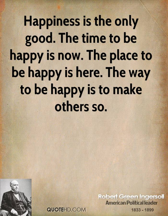 Happiness Is The Only Good. The Time To Be Happy Is Now. The Place