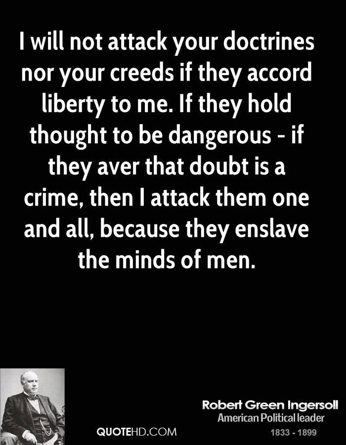 I will not attack your doctrines nor your creeds if they accord liberty to me. If they hold thought to be dangerous - if they aver that doubt is a crime, then I attack them one and all, because they enslave the minds of men.