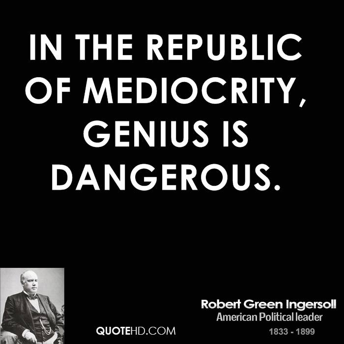 in the republic of mediocrity genius 277 quotes have been tagged as mediocrity: arthur conan doyle: 'mediocrity knows nothing higher than itself but talent instantly recognizes genius', ri.