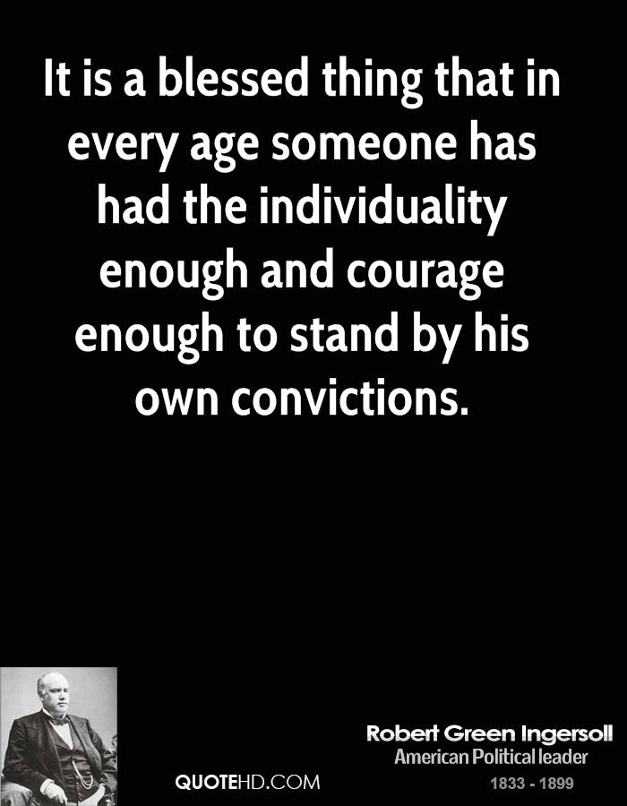 It is a blessed thing that in every age someone has had the individuality enough and courage enough to stand by his own convictions.