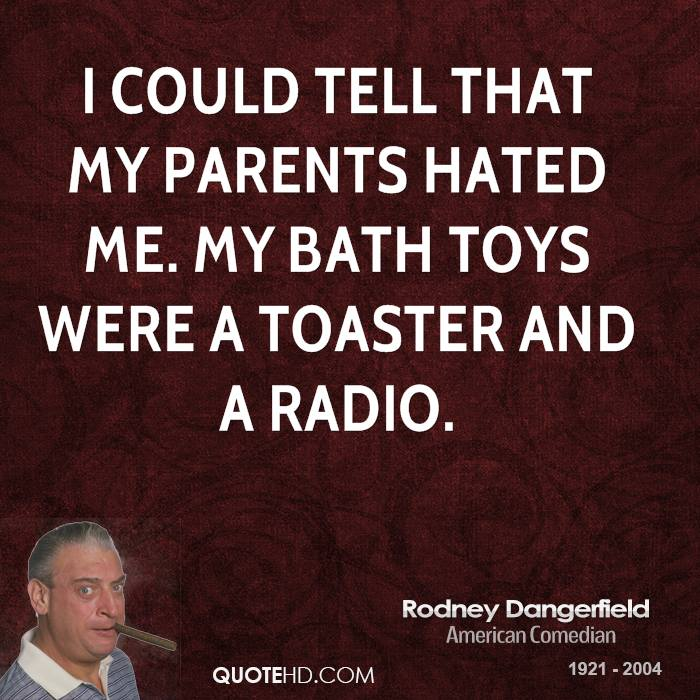I could tell that my parents hated me. My bath toys were a toaster and a radio.