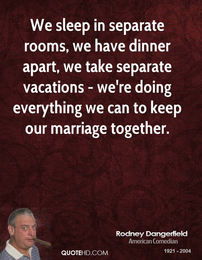 We sleep in separate rooms, we have dinner apart, we take separate vacations - we're doing everything we can to keep our marriage together.