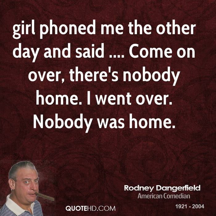 girl phoned me the other day and said .... Come on over, there's nobody home. I went over. Nobody was home.