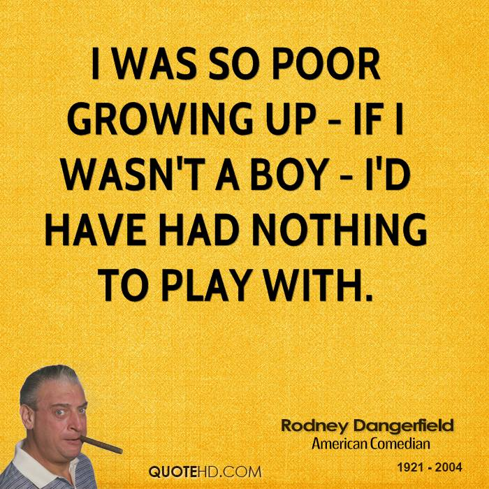 I was so poor growing up - if I wasn't a boy - I'd have had nothing to play with.
