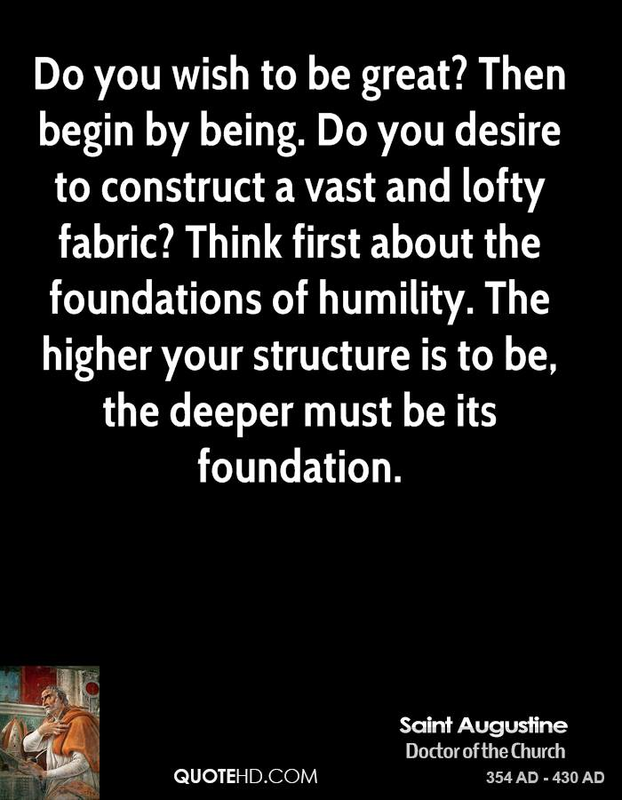 Do you wish to be great? Then begin by being. Do you desire to construct a vast and lofty fabric? Think first about the foundations of humility. The higher your structure is to be, the deeper must be its foundation.