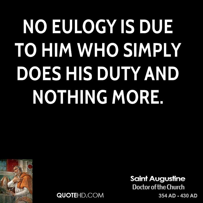 No eulogy is due to him who simply does his duty and nothing more.
