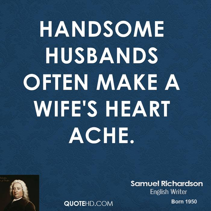 Handsome husbands often make a wife's heart ache.