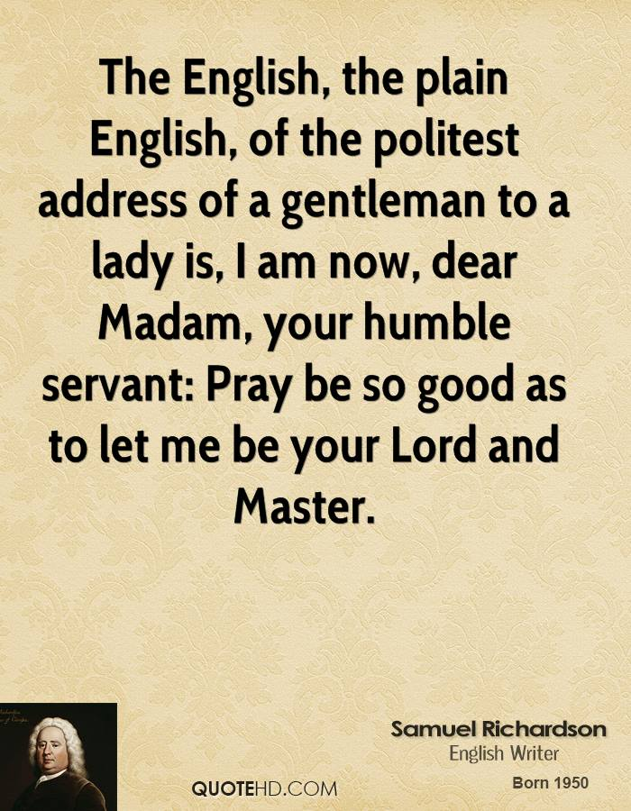 The English, the plain English, of the politest address of a gentleman to a lady is, I am now, dear Madam, your humble servant: Pray be so good as to let me be your Lord and Master.