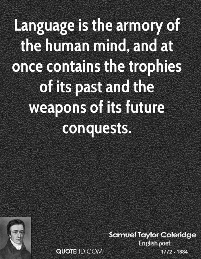 Language is the armory of the human mind, and at once contains the trophies of its past and the weapons of its future conquests.
