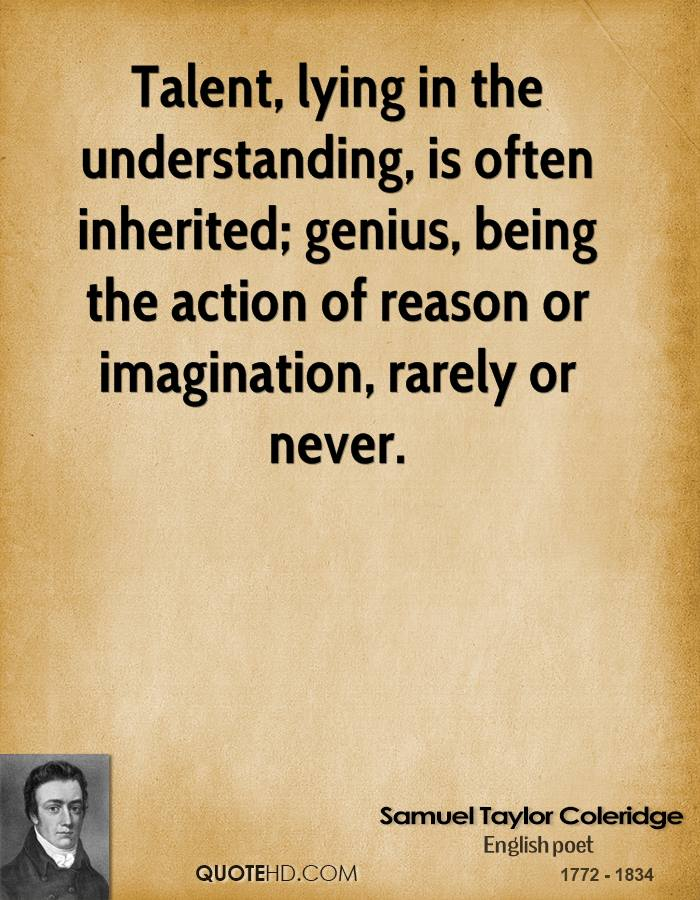 Talent, lying in the understanding, is often inherited; genius, being the action of reason or imagination, rarely or never.