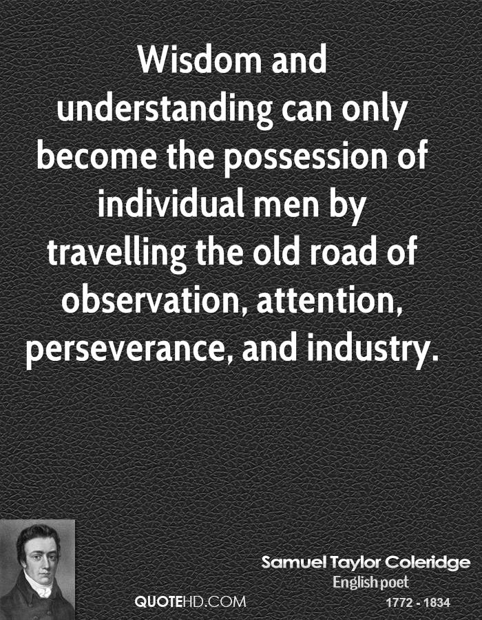 Wisdom and understanding can only become the possession of individual men by travelling the old road of observation, attention, perseverance, and industry.