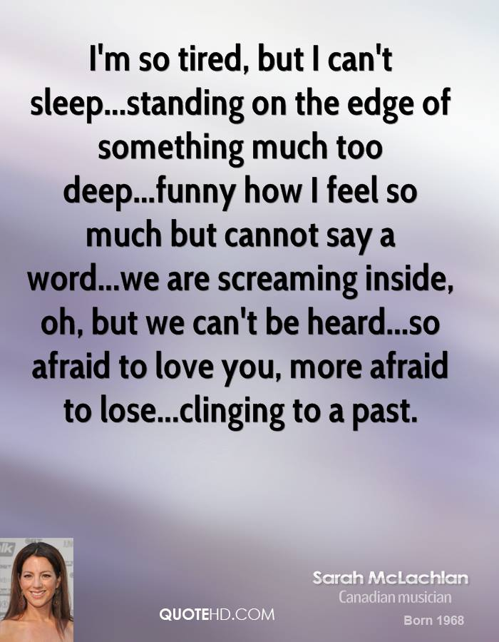 I'm so tired, but I can't sleep...standing on the edge of something much too deep...funny how I feel so much but cannot say a word...we are screaming inside, oh, but we can't be heard...so afraid to love you, more afraid to lose...clinging to a past.