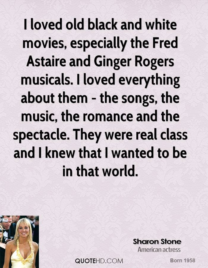 I loved old black and white movies, especially the Fred Astaire and Ginger Rogers musicals. I loved everything about them - the songs, the music, the romance and the spectacle. They were real class and I knew that I wanted to be in that world.