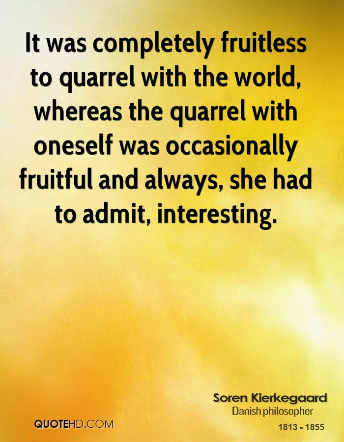 It was completely fruitless to quarrel with the world, whereas the quarrel with oneself was occasionally fruitful and always, she had to admit, interesting.