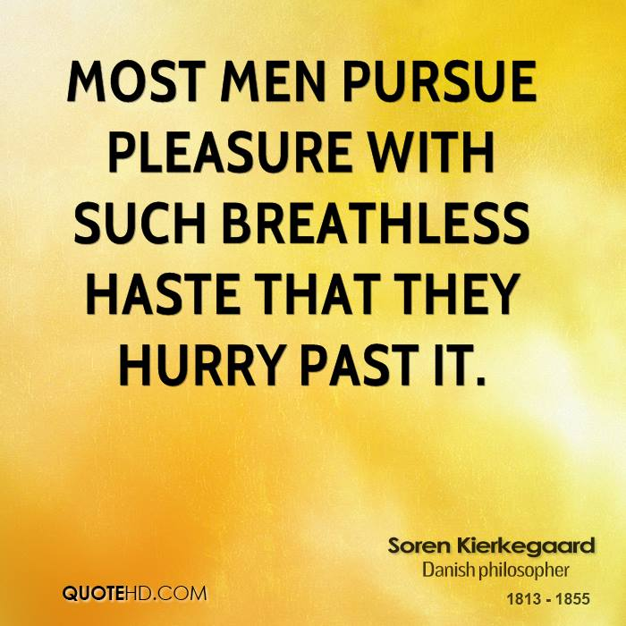 Most men pursue pleasure with such breathless haste that they hurry past it.