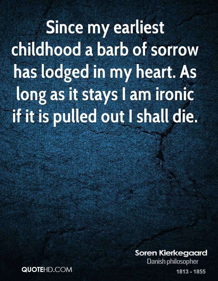Since my earliest childhood a barb of sorrow has lodged in my heart. As long as it stays I am ironic if it is pulled out I shall die.