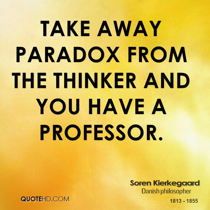 Take away paradox from the thinker and you have a professor.