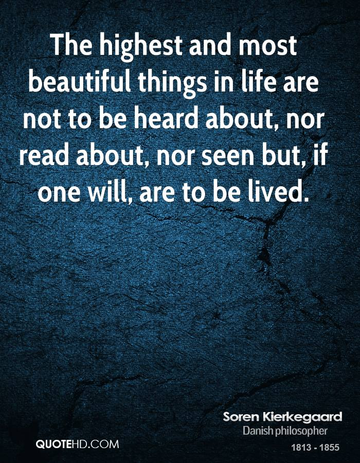 The highest and most beautiful things in life are not to be heard about, nor read about, nor seen but, if one will, are to be lived.