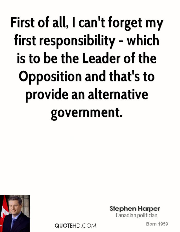 First of all, I can't forget my first responsibility - which is to be the Leader of the Opposition and that's to provide an alternative government.