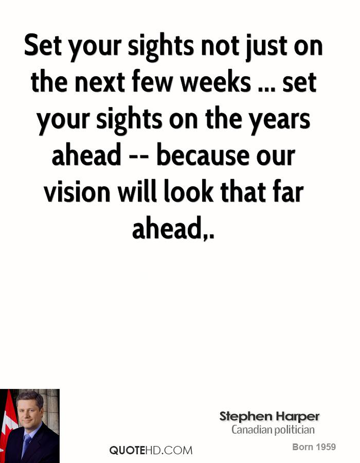 Set your sights not just on the next few weeks ... set your sights on the years ahead -- because our vision will look that far ahead.
