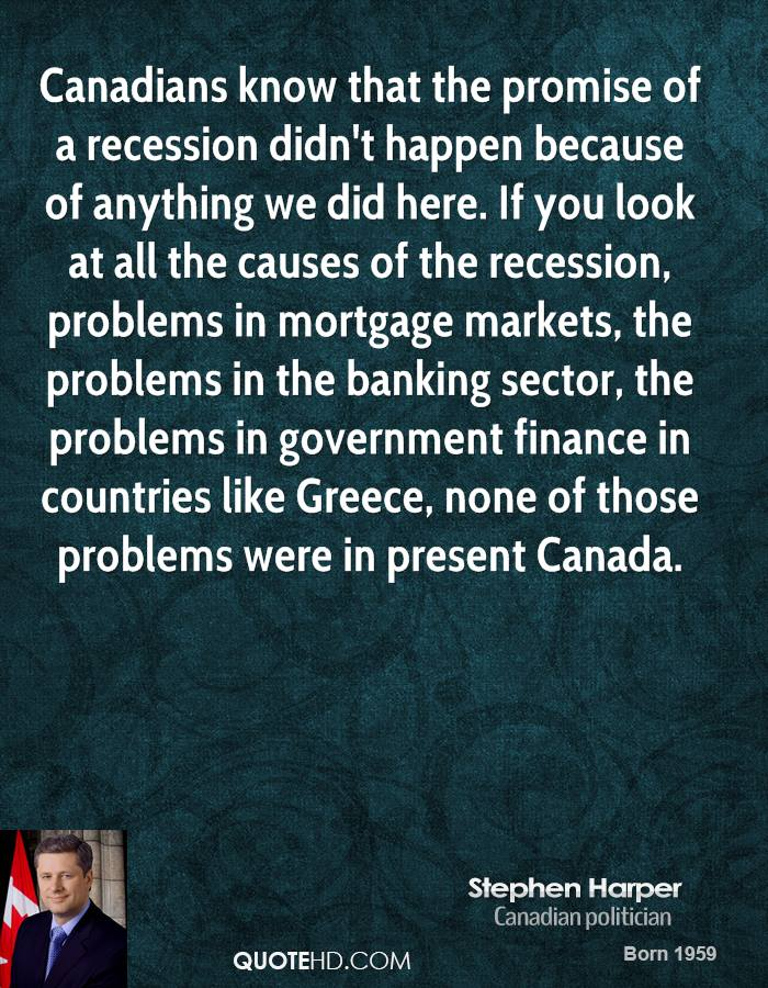 Canadians know that the promise of a recession didn't happen because of anything we did here. If you look at all the causes of the recession, problems in mortgage markets, the problems in the banking sector, the problems in government finance in countries like Greece, none of those problems were in present Canada.