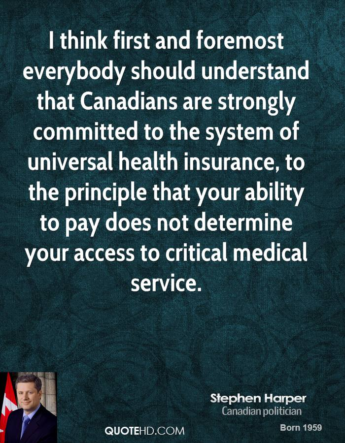 I think first and foremost everybody should understand that Canadians are strongly committed to the system of universal health insurance, to the principle that your ability to pay does not determine your access to critical medical service.