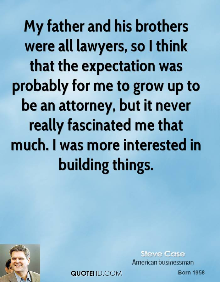 My father and his brothers were all lawyers, so I think that the expectation was probably for me to grow up to be an attorney, but it never really fascinated me that much. I was more interested in building things.