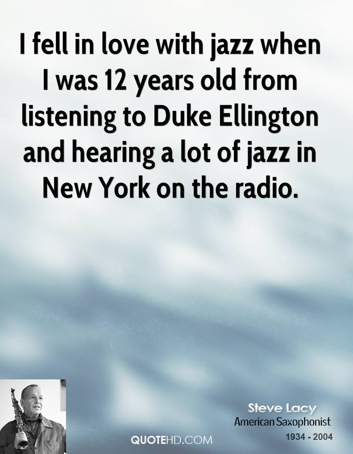 I fell in love with jazz when I was 12 years old from listening to Duke Ellington and hearing a lot of jazz in New York on the radio.