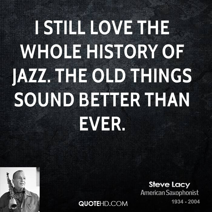 I still love the whole history of jazz. The old things sound better than ever.