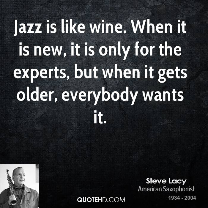 Jazz is like wine. When it is new, it is only for the experts, but when it gets older, everybody wants it.