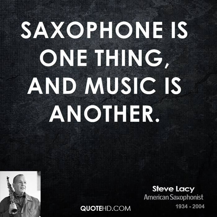 Saxophone is one thing, and music is another.