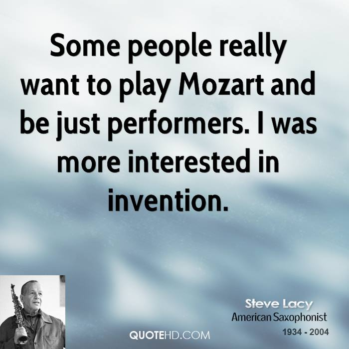 Some people really want to play Mozart and be just performers. I was more interested in invention.