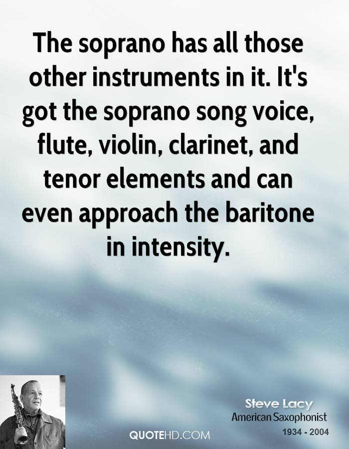 The soprano has all those other instruments in it. It's got the soprano song voice, flute, violin, clarinet, and tenor elements and can even approach the baritone in intensity.