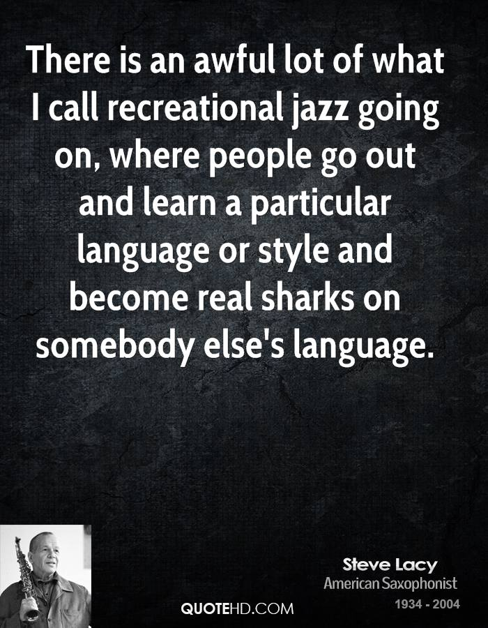 There is an awful lot of what I call recreational jazz going on, where people go out and learn a particular language or style and become real sharks on somebody else's language.
