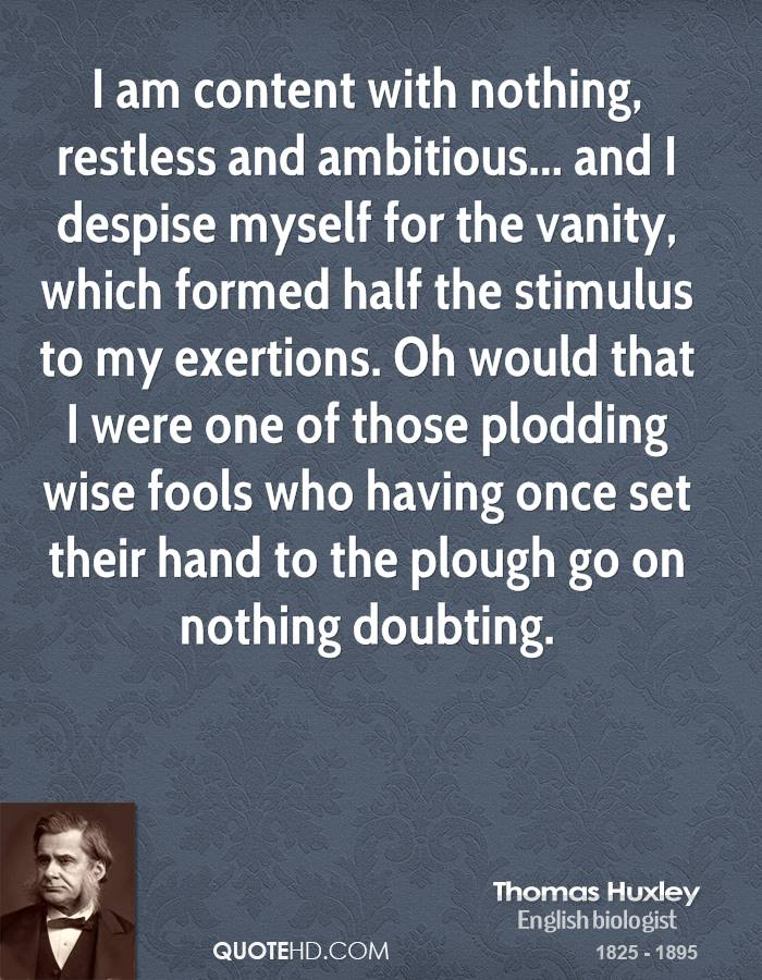 I am content with nothing, restless and ambitious... and I despise myself for the vanity, which formed half the stimulus to my exertions. Oh would that I were one of those plodding wise fools who having once set their hand to the plough go on nothing doubting.