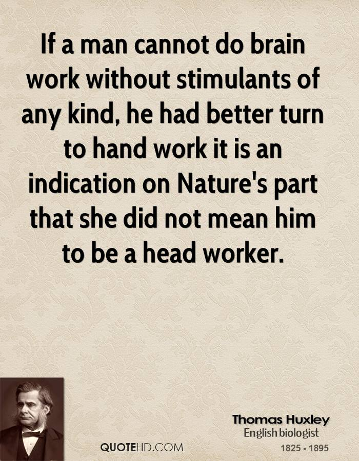If a man cannot do brain work without stimulants of any kind, he had better turn to hand work it is an indication on Nature's part that she did not mean him to be a head worker.