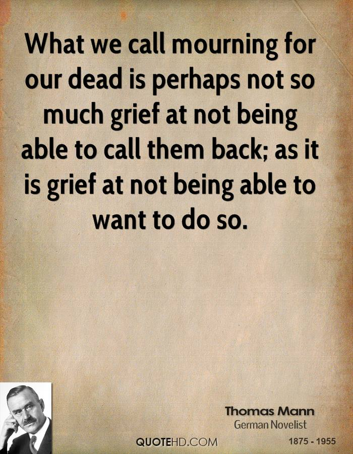 What we call mourning for our dead is perhaps not so much grief at not being able to call them back; as it is grief at not being able to want to do so.