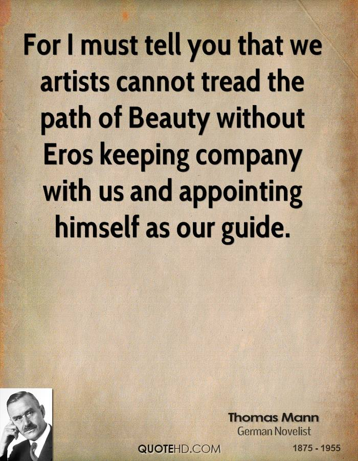 For I must tell you that we artists cannot tread the path of Beauty without Eros keeping company with us and appointing himself as our guide.