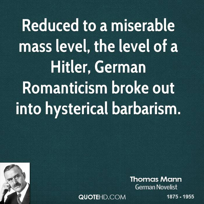 Reduced to a miserable mass level, the level of a Hitler, German Romanticism broke out into hysterical barbarism.