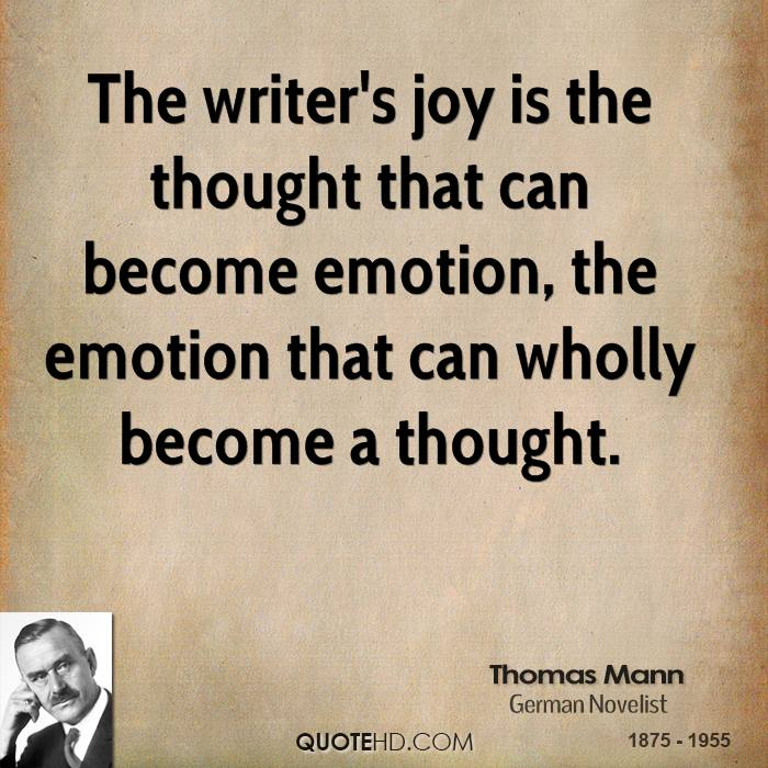 The writer's joy is the thought that can become emotion, the emotion that can wholly become a thought.