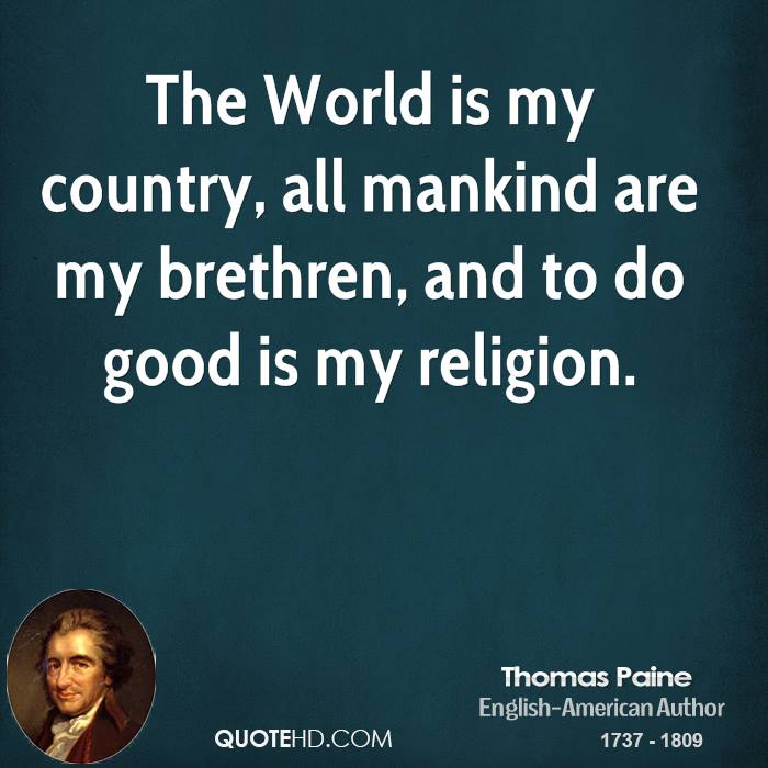The World is my country, all mankind are my brethren, and to do good is my religion.