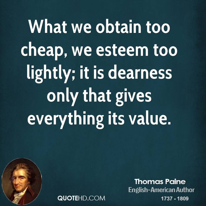 What we obtain too cheap, we esteem too lightly; it is dearness only that gives everything its value.