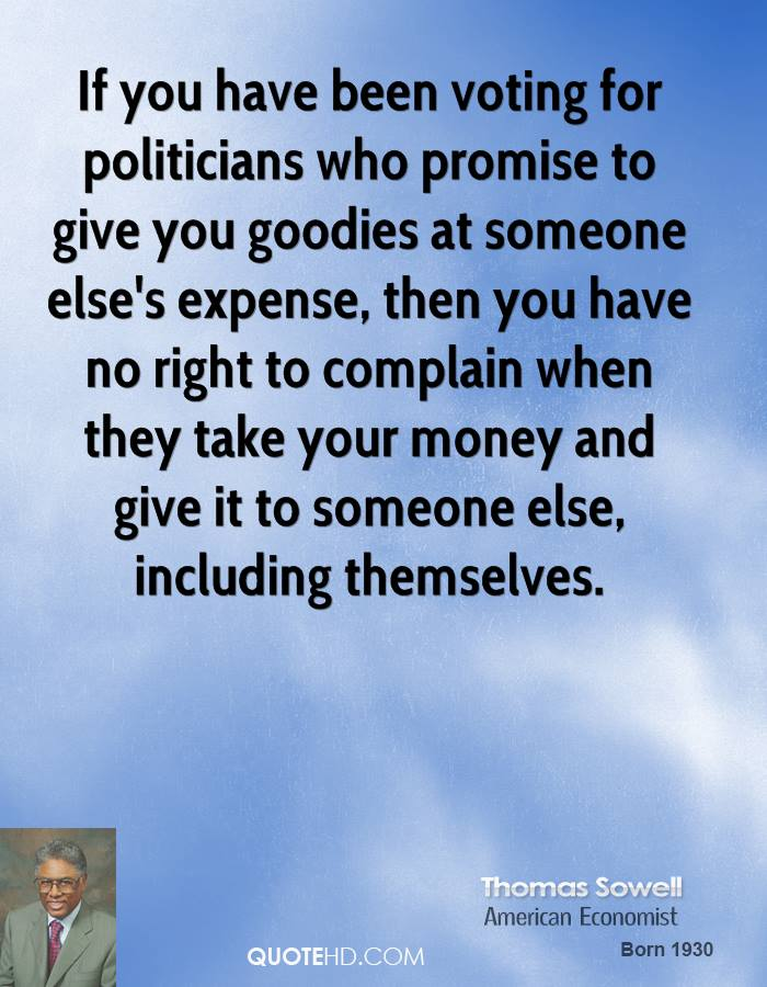If you have been voting for politicians who promise to give you goodies at someone else's expense, then you have no right to complain when they take your money and give it to someone else, including themselves.
