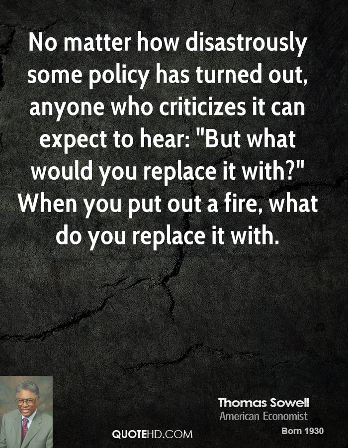 """No matter how disastrously some policy has turned out, anyone who criticizes it can expect to hear: """"But what would you replace it with?"""" When you put out a fire, what do you replace it with."""