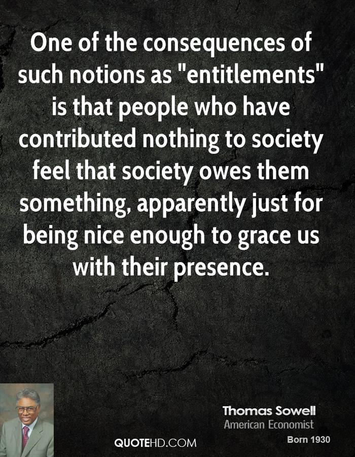 """One of the consequences of such notions as """"entitlements"""" is that people who have contributed nothing to society feel that society owes them something, apparently just for being nice enough to grace us with their presence."""