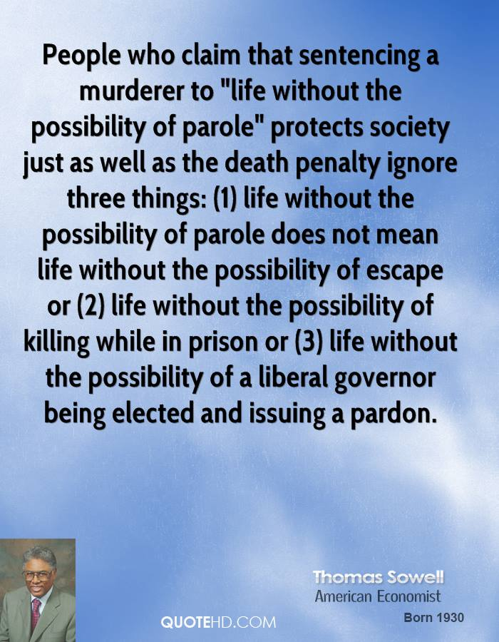"People who claim that sentencing a murderer to ""life without the possibility of parole"" protects society just as well as the death penalty ignore three things: (1) life without the possibility of parole does not mean life without the possibility of escape or (2) life without the possibility of killing while in prison or (3) life without the possibility of a liberal governor being elected and issuing a pardon."