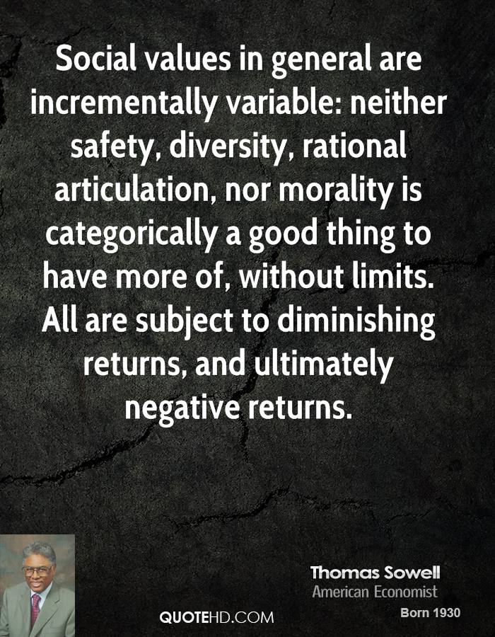 Social values in general are incrementally variable: neither safety, diversity, rational articulation, nor morality is categorically a good thing to have more of, without limits. All are subject to diminishing returns, and ultimately negative returns.