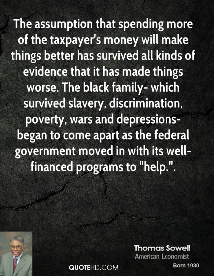 """The assumption that spending more of the taxpayer's money will make things better has survived all kinds of evidence that it has made things worse. The black family- which survived slavery, discrimination, poverty, wars and depressions- began to come apart as the federal government moved in with its well-financed programs to """"help.""""."""