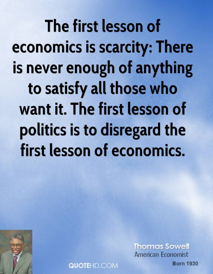 The first lesson of economics is scarcity: There is never enough of anything to satisfy all those who want it. The first lesson of politics is to disregard the first lesson of economics.